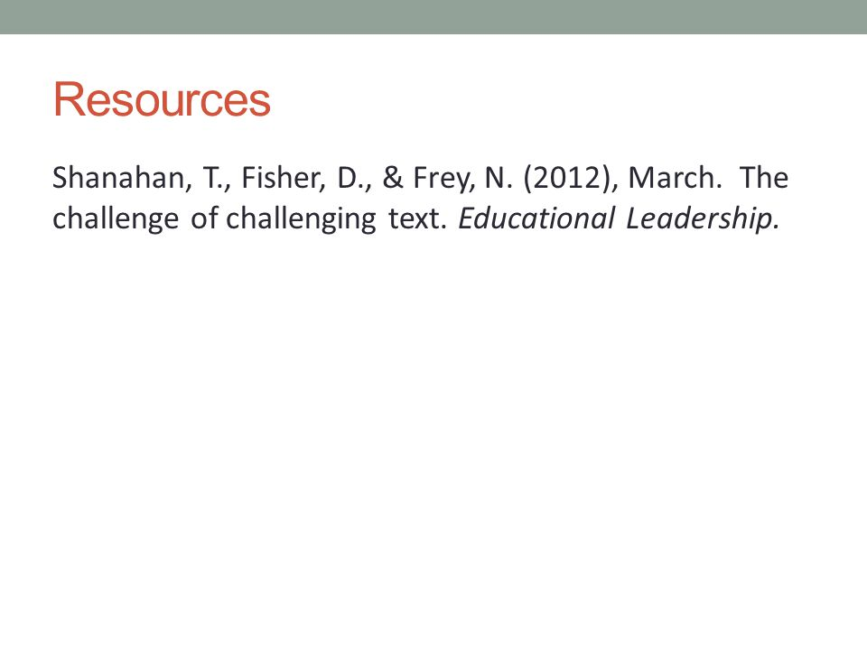 Resources Shanahan, T., Fisher, D., & Frey, N. (2012), March. The challenge of challenging text. Educational Leadership.