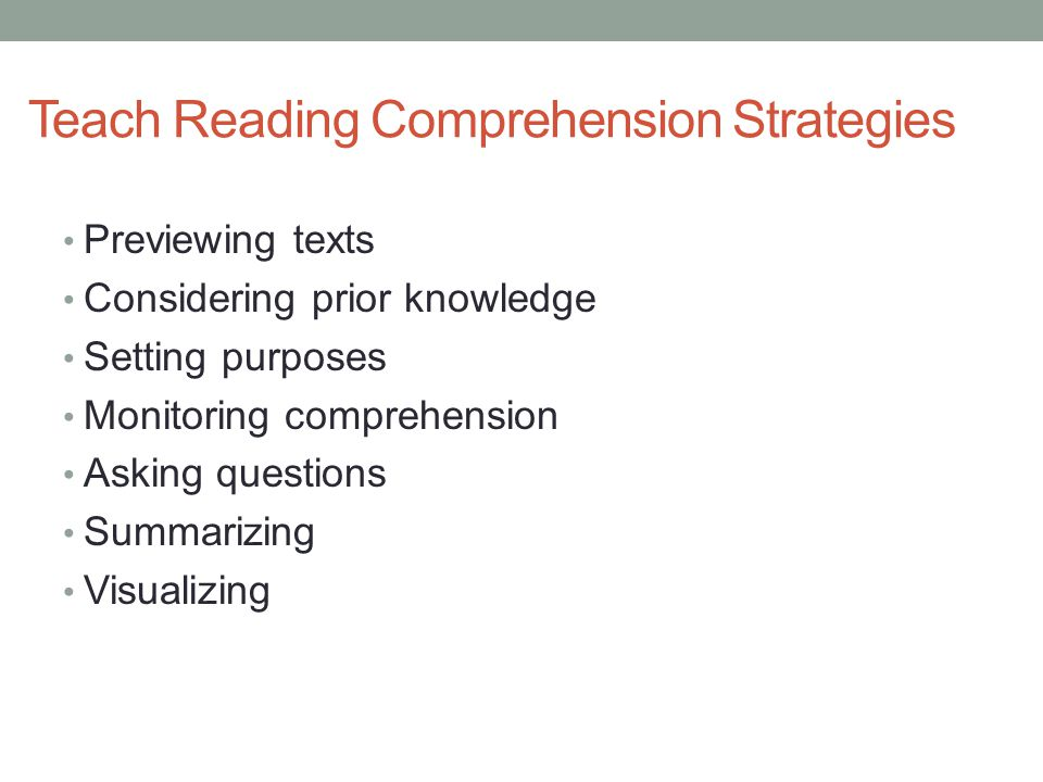 Teach Reading Comprehension Strategies Previewing texts Considering prior knowledge Setting purposes Monitoring comprehension Asking questions Summari