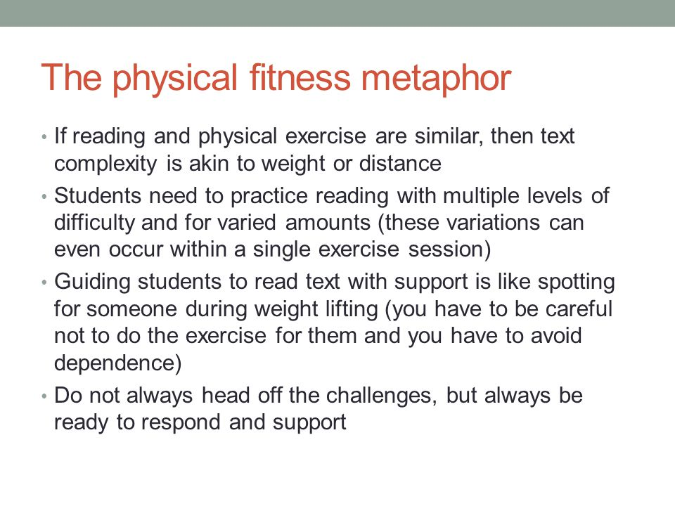 The physical fitness metaphor If reading and physical exercise are similar, then text complexity is akin to weight or distance Students need to practi