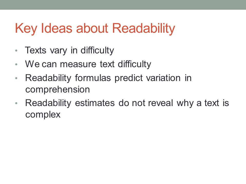 Key Ideas about Readability Texts vary in difficulty We can measure text difficulty Readability formulas predict variation in comprehension Readabilit