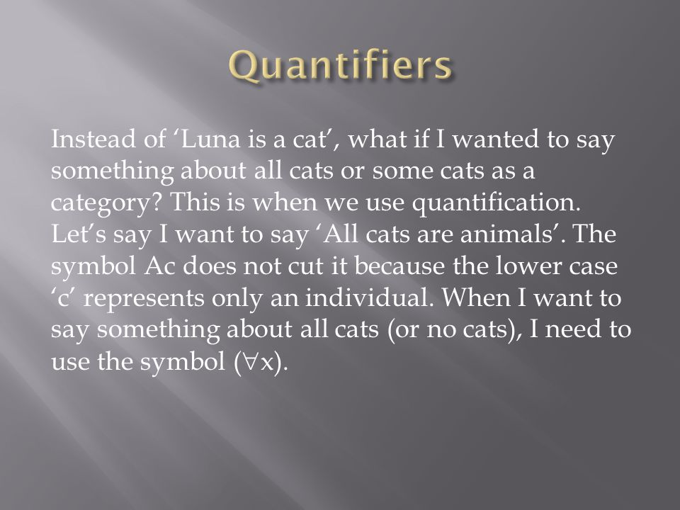 Instead of 'Luna is a cat', what if I wanted to say something about all cats or some cats as a category? This is when we use quantification. Let's say
