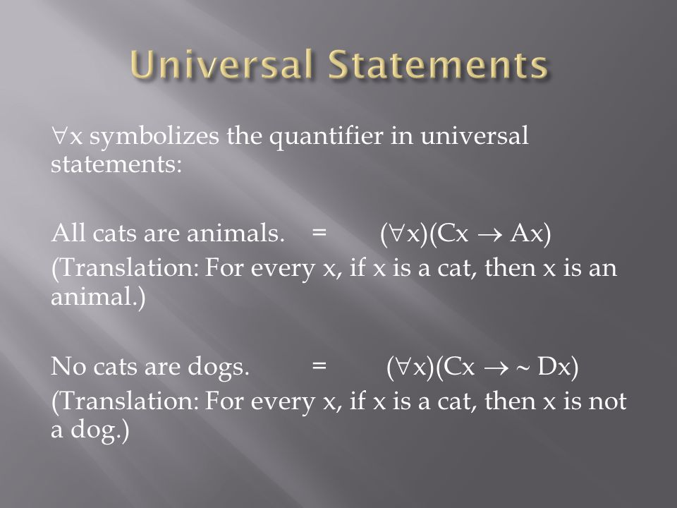  x symbolizes the quantifier in universal statements: All cats are animals. =(  x)(Cx  Ax) (Translation: For every x, if x is a cat, then x is an a