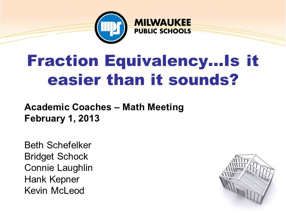 Academic Coaches – Math Meeting February 1, 2013 Beth Schefelker Bridget Schock Connie Laughlin Hank Kepner Kevin McLeod Fraction Equivalency…Is it ea