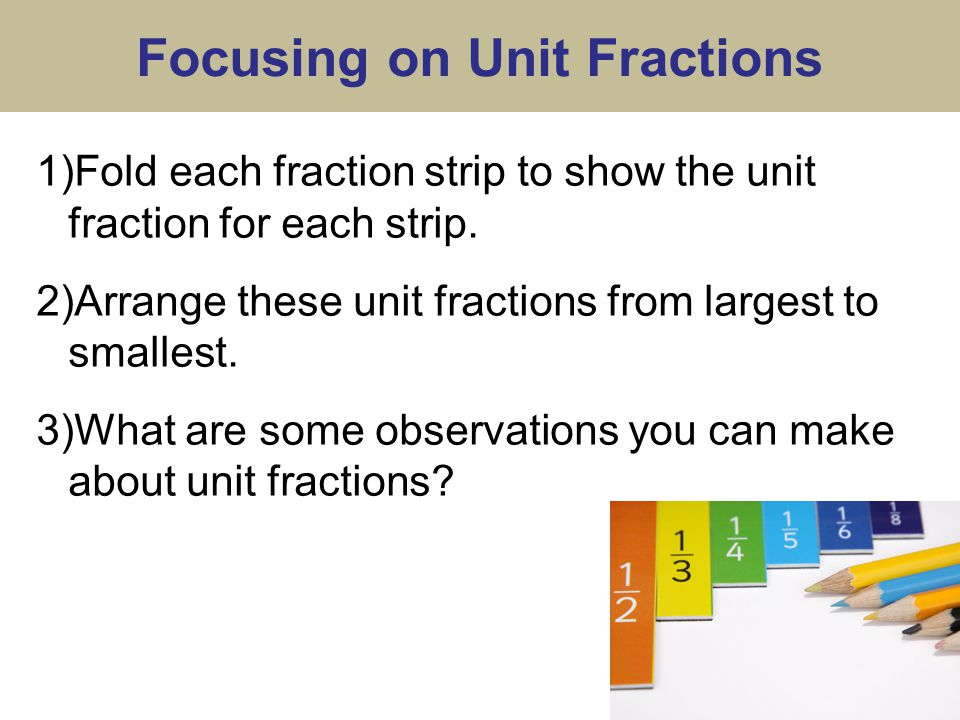 Focusing on Unit Fractions 1)Fold each fraction strip to show the unit fraction for each strip.