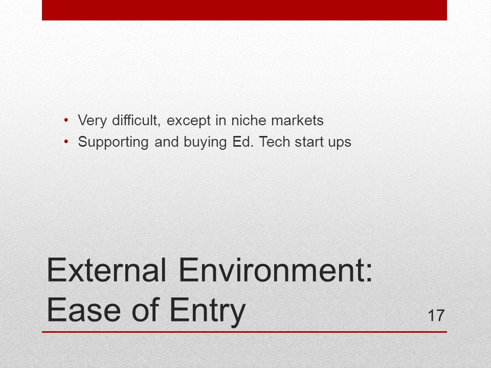 External Environment: Ease of Entry Very difficult, except in niche markets Supporting and buying Ed.