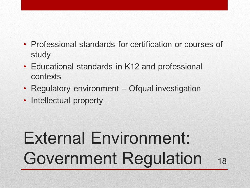 External Environment: Government Regulation Professional standards for certification or courses of study Educational standards in K12 and professional contexts Regulatory environment – Ofqual investigation Intellectual property 18