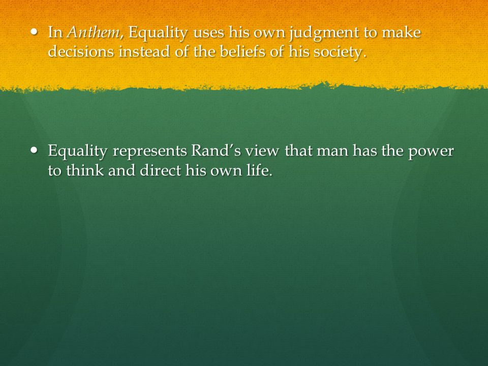 In Anthem, Equality uses his own judgment to make decisions instead of the beliefs of his society. In Anthem, Equality uses his own judgment to make d