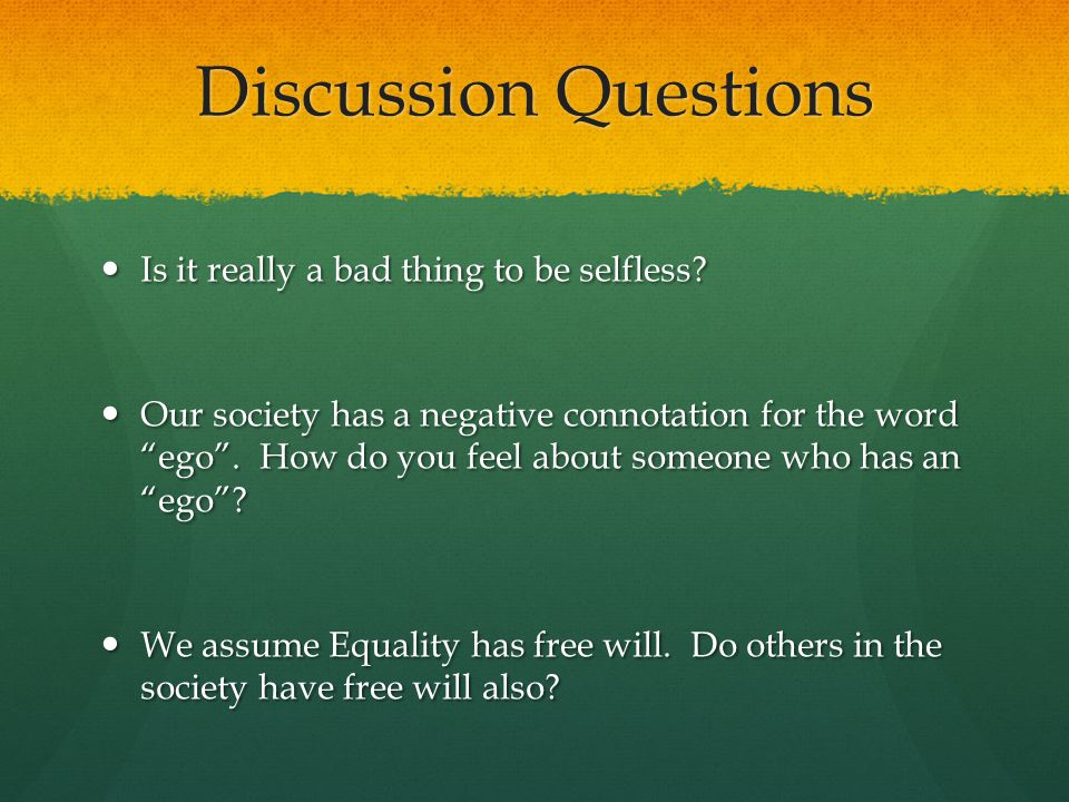 Discussion Questions Is it really a bad thing to be selfless? Is it really a bad thing to be selfless? Our society has a negative connotation for the