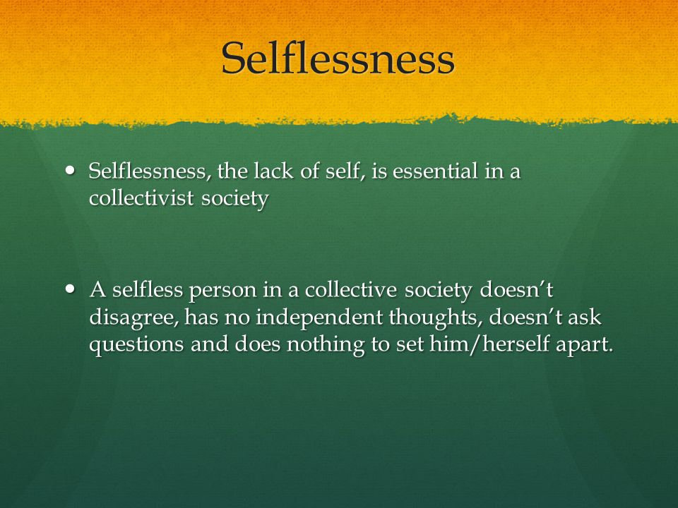 Selflessness Selflessness, the lack of self, is essential in a collectivist society Selflessness, the lack of self, is essential in a collectivist soc