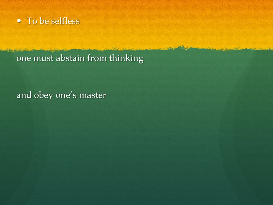 To be selfless To be selfless one must abstain from thinking and obey one's master