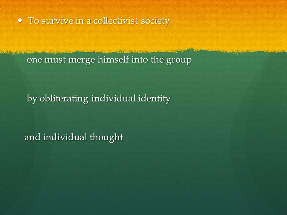 To survive in a collectivist society To survive in a collectivist society one must merge himself into the group one must merge himself into the group