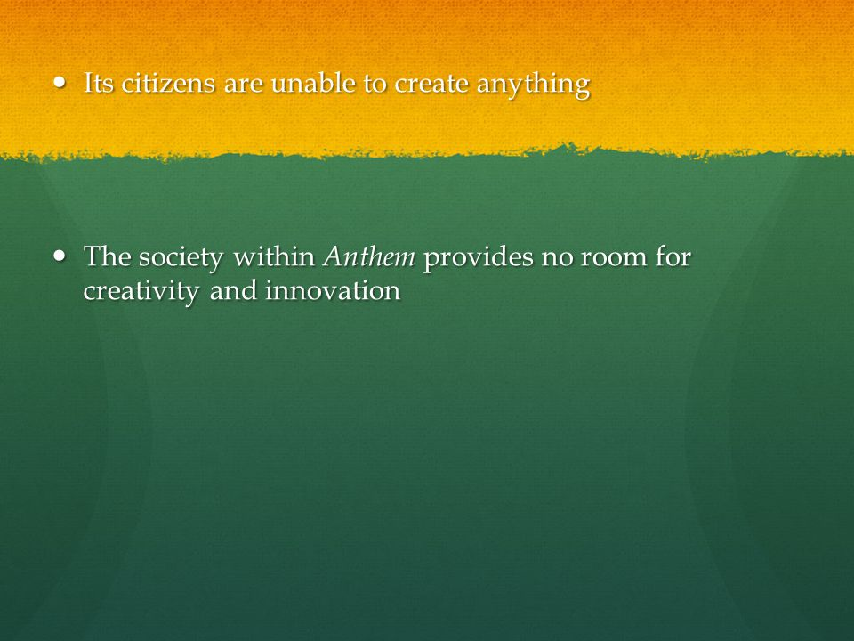 Its citizens are unable to create anything Its citizens are unable to create anything The society within Anthem provides no room for creativity and in