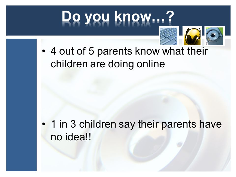 4 out of 5 parents know what their children are doing online 1 in 3 children say their parents have no idea!!