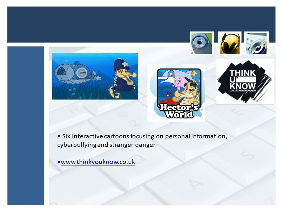 Six interactive cartoons focusing on personal information, cyberbullying and stranger danger www.thinkyouknow.co.uk