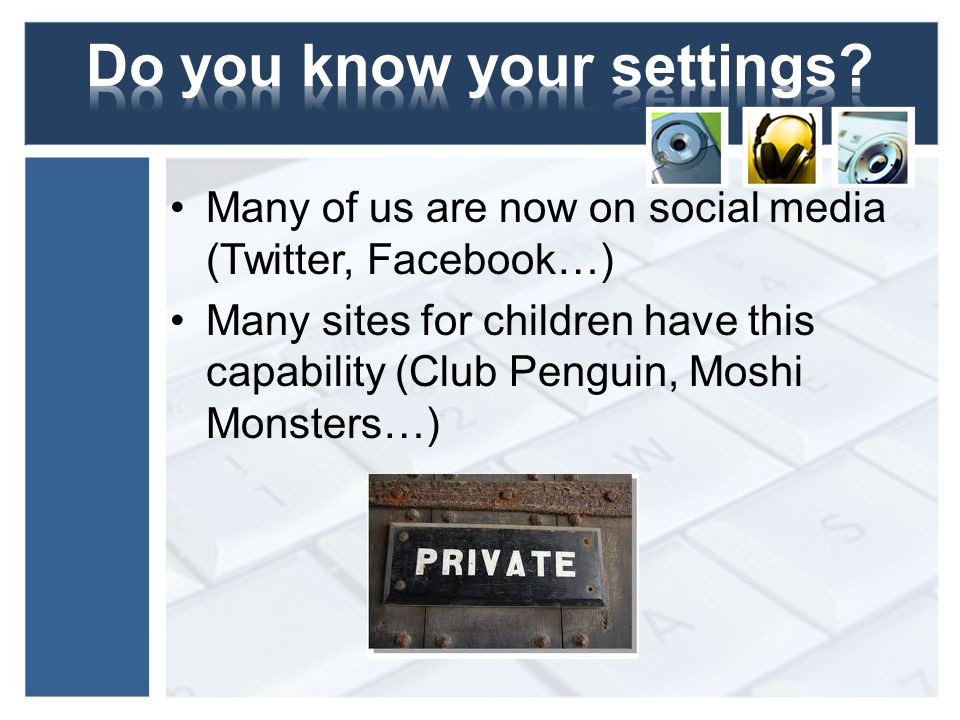 Many of us are now on social media (Twitter, Facebook…) Many sites for children have this capability (Club Penguin, Moshi Monsters…)
