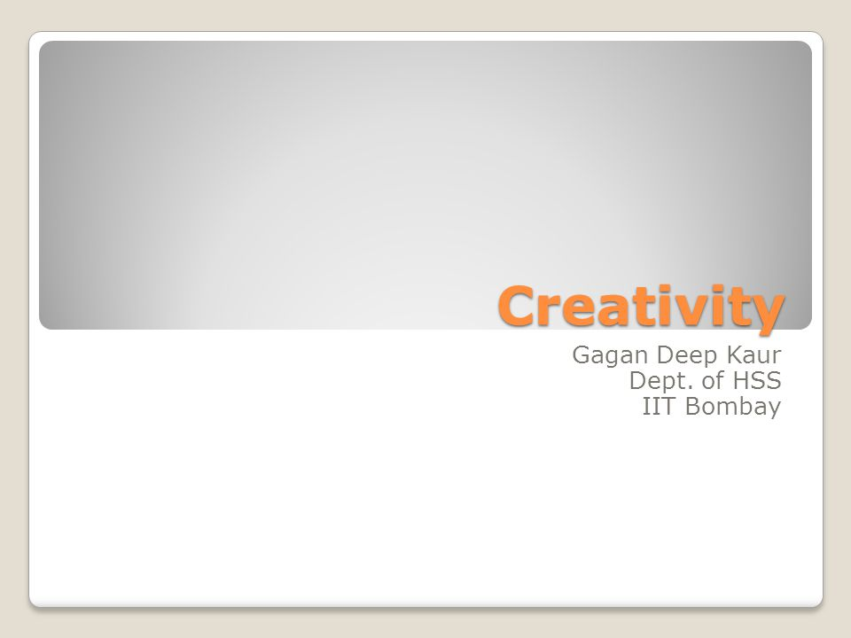 Creativity Gagan Deep Kaur Dept. of HSS IIT Bombay
