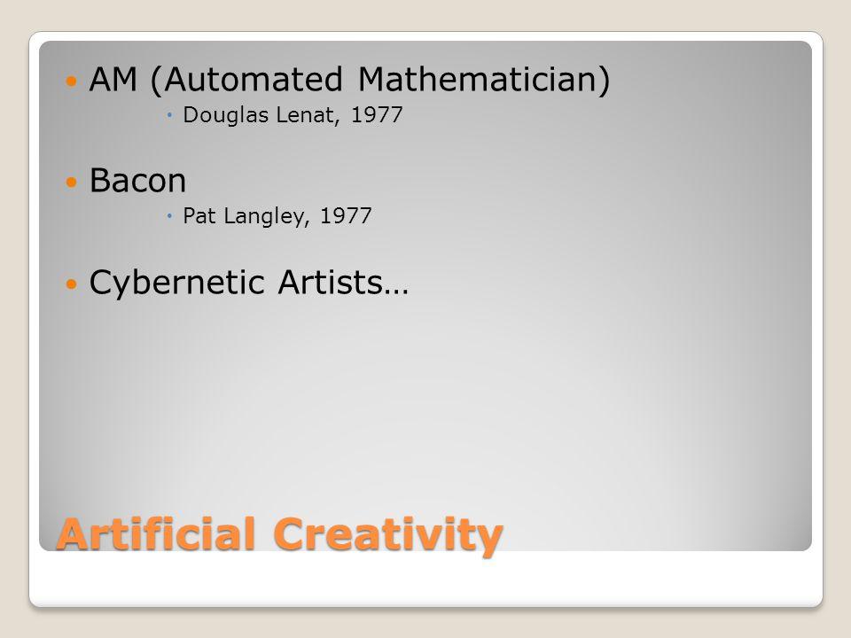 Artificial Creativity AM(Automated Mathematician)  Douglas Lenat, 1977 Bacon  Pat Langley, 1977 Cybernetic Artists…