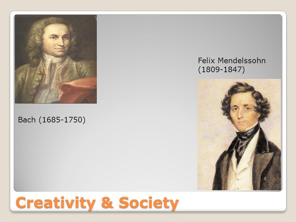 Creativity & Society Bach (1685-1750) Felix Mendelssohn (1809-1847)