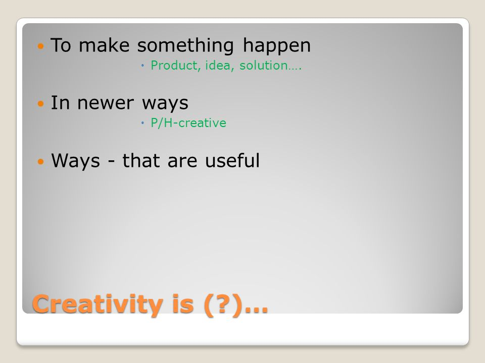 Creativity is ( )… To make something happen  Product, idea, solution….