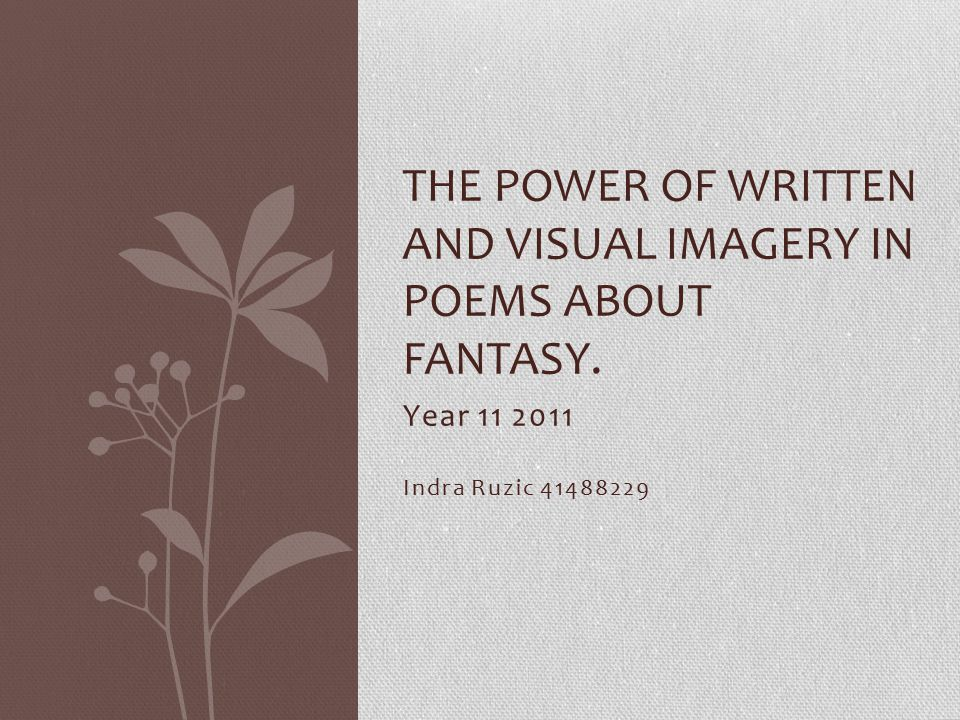 Year 11 2011 Indra Ruzic 41488229 THE POWER OF WRITTEN AND VISUAL IMAGERY IN POEMS ABOUT FANTASY.