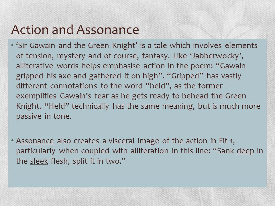 Action and Assonance 'Sir Gawain and the Green Knight' is a tale which involves elements of tension, mystery and of course, fantasy. Like 'Jabberwocky