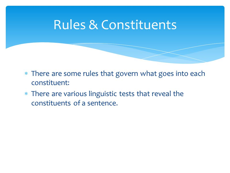  There are some rules that govern what goes into each constituent:  There are various linguistic tests that reveal the constituents of a sentence. R