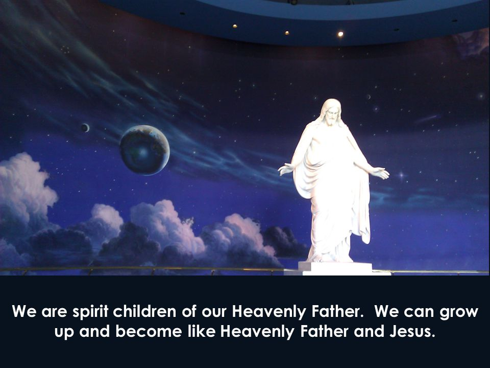 We are spirit children of our Heavenly Father.