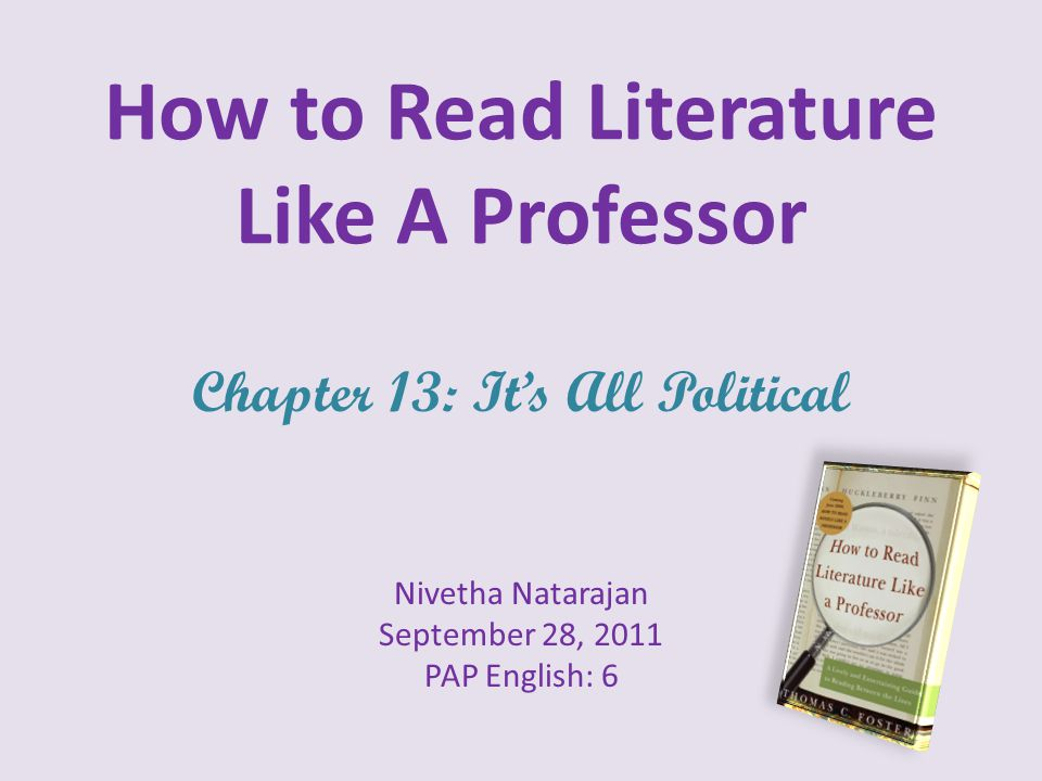 How to Read Literature Like A Professor Chapter 13: It's All Political Nivetha Natarajan September 28, 2011 PAP English: 6