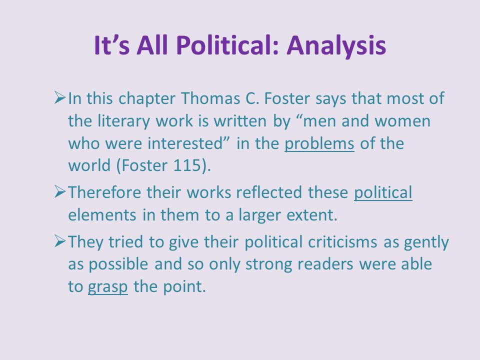"""It's All Political: Analysis  In this chapter Thomas C. Foster says that most of the literary work is written by """"men and women who were interested"""""""