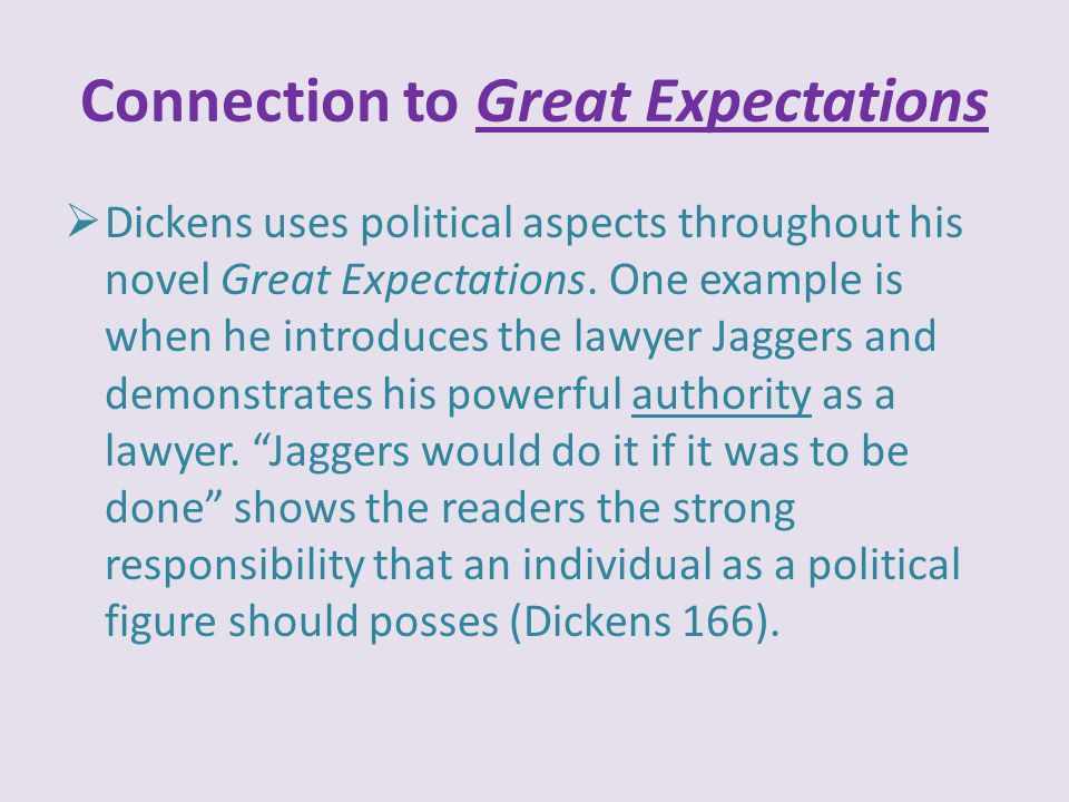 Connection to Great Expectations  Dickens uses political aspects throughout his novel Great Expectations. One example is when he introduces the lawye