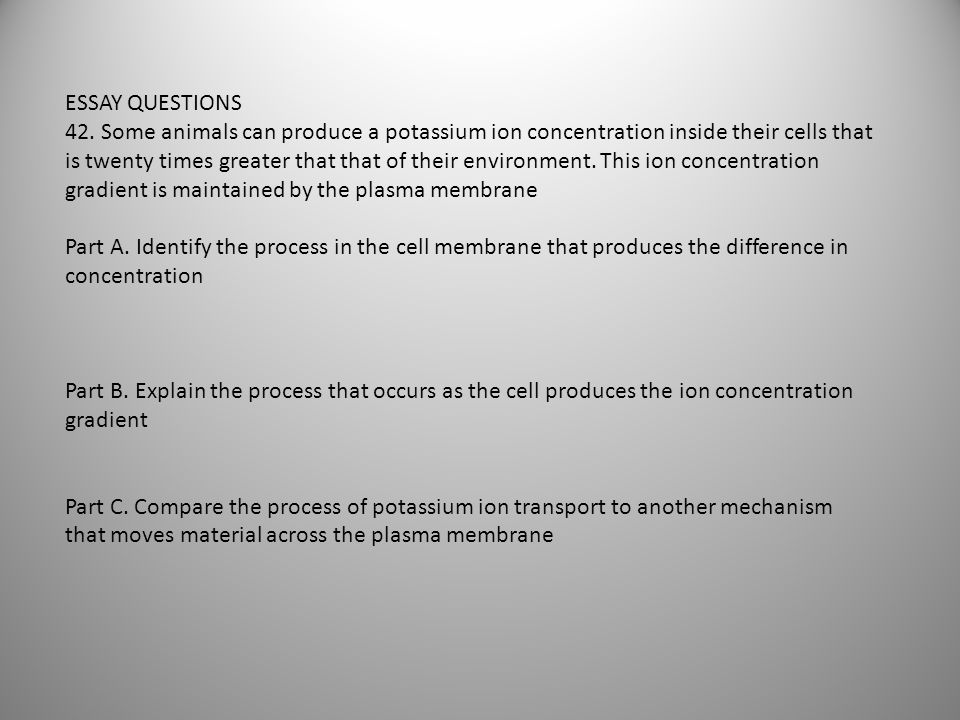 ESSAY QUESTIONS 42. Some animals can produce a potassium ion concentration inside their cells that is twenty times greater that that of their environm