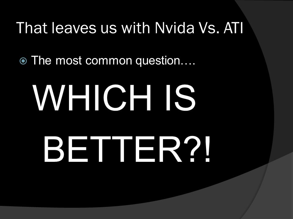That leaves us with Nvida Vs. ATI  The most common question…. WHICH IS BETTER?!