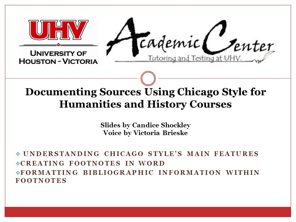  UNDERSTANDING CHICAGO STYLE'S MAIN FEATURES  CREATING FOOTNOTES IN WORD  FORMATTING BIBLIOGRAPHIC INFORMATION WITHIN FOOTNOTES Documenting Sources Using Chicago Style for Humanities and History Courses Slides by Candice Shockley Voice by Victoria Brieske