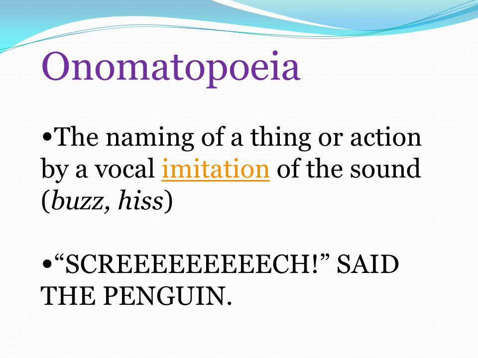 Onomatopoeia The naming of a thing or action by a vocal imitation of the sound (buzz, hiss)imitation SCREEEEEEEEECH! SAID THE PENGUIN.
