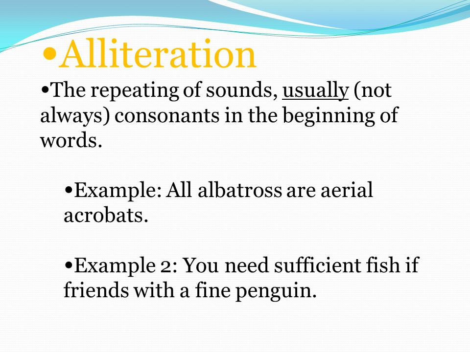 Alliteration The repeating of sounds, usually (not always) consonants in the beginning of words.