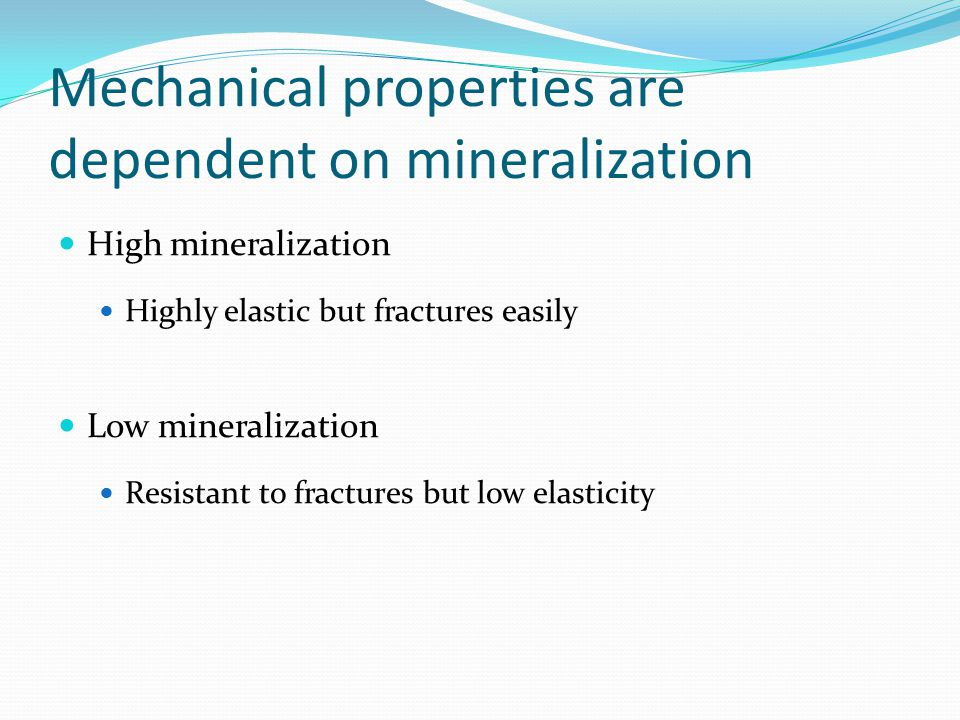 Mechanical properties are dependent on mineralization High mineralization Highly elastic but fractures easily Low mineralization Resistant to fractures but low elasticity