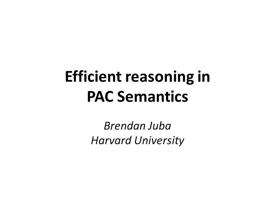 Efficient reasoning in PAC Semantics Brendan Juba Harvard University