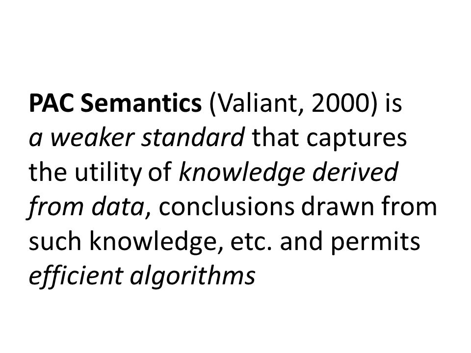 PAC Semantics (Valiant, 2000) is a weaker standard that captures the utility of knowledge derived from data, conclusions drawn from such knowledge, et