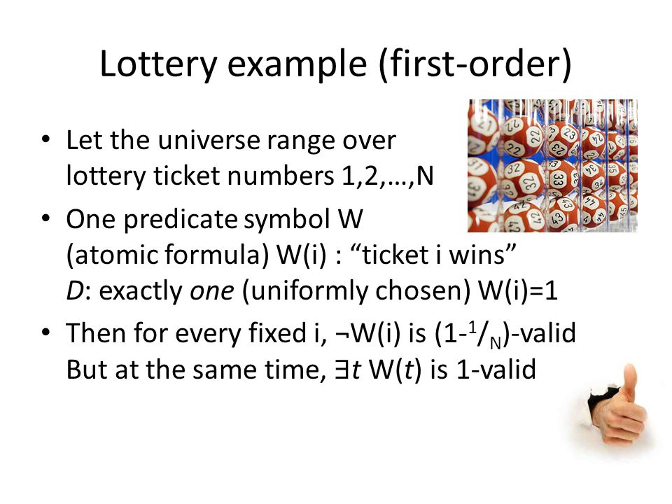"Lottery example (first-order) Let the universe range over lottery ticket numbers 1,2,…,N One predicate symbol W (atomic formula) W(i) : ""ticket i wins"