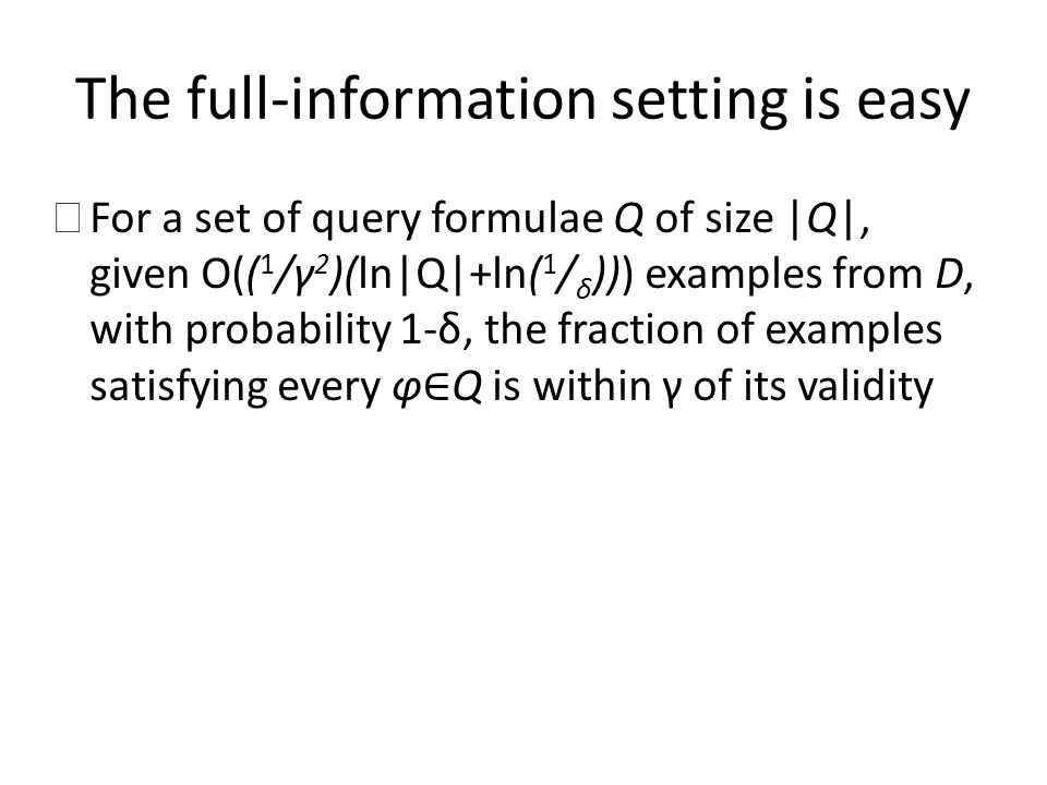 The full-information setting is easy ☞ For a set of query formulae Q of size |Q|, given O(( 1 /γ 2 )(ln|Q|+ln( 1 / δ ))) examples from D, with probabi