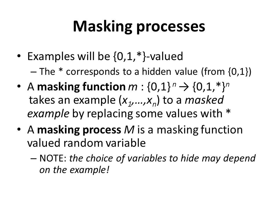 Masking processes Examples will be {0,1,*}-valued – The * corresponds to a hidden value (from {0,1}) A masking function m : {0,1} n → {0,1,*} n takes