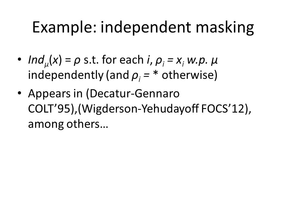 Example: independent masking Ind μ (x) = ρ s.t. for each i, ρ i = x i w.p. μ independently (and ρ i = * otherwise) Appears in (Decatur-Gennaro COLT'95