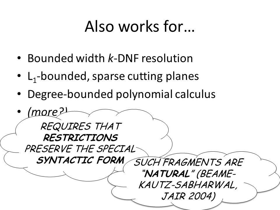 Also works for… Bounded width k-DNF resolution L 1 -bounded, sparse cutting planes Degree-bounded polynomial calculus (more?) REQUIRES THAT RESTRICTIO
