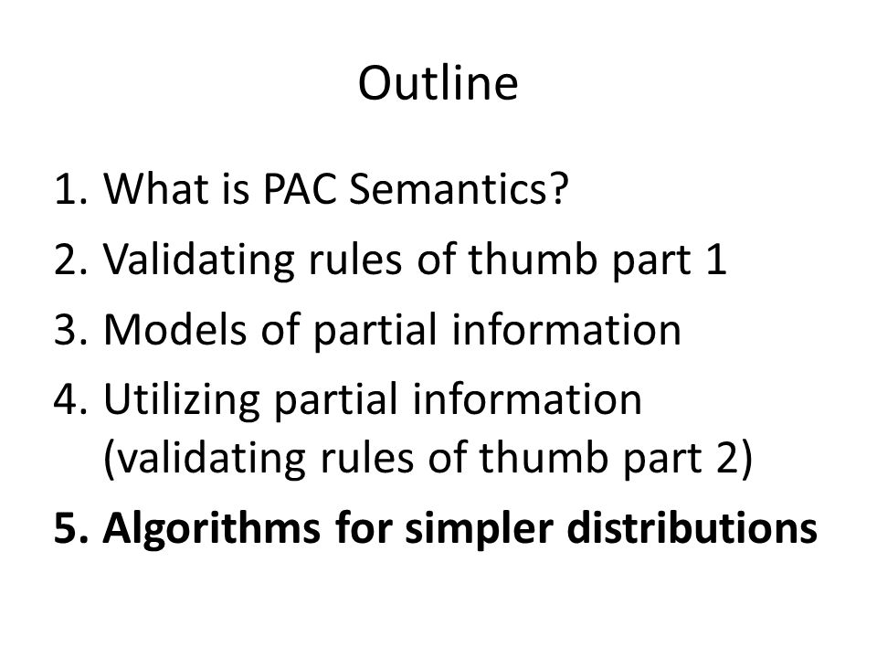 Outline 1.What is PAC Semantics? 2.Validating rules of thumb part 1 3.Models of partial information 4.Utilizing partial information (validating rules