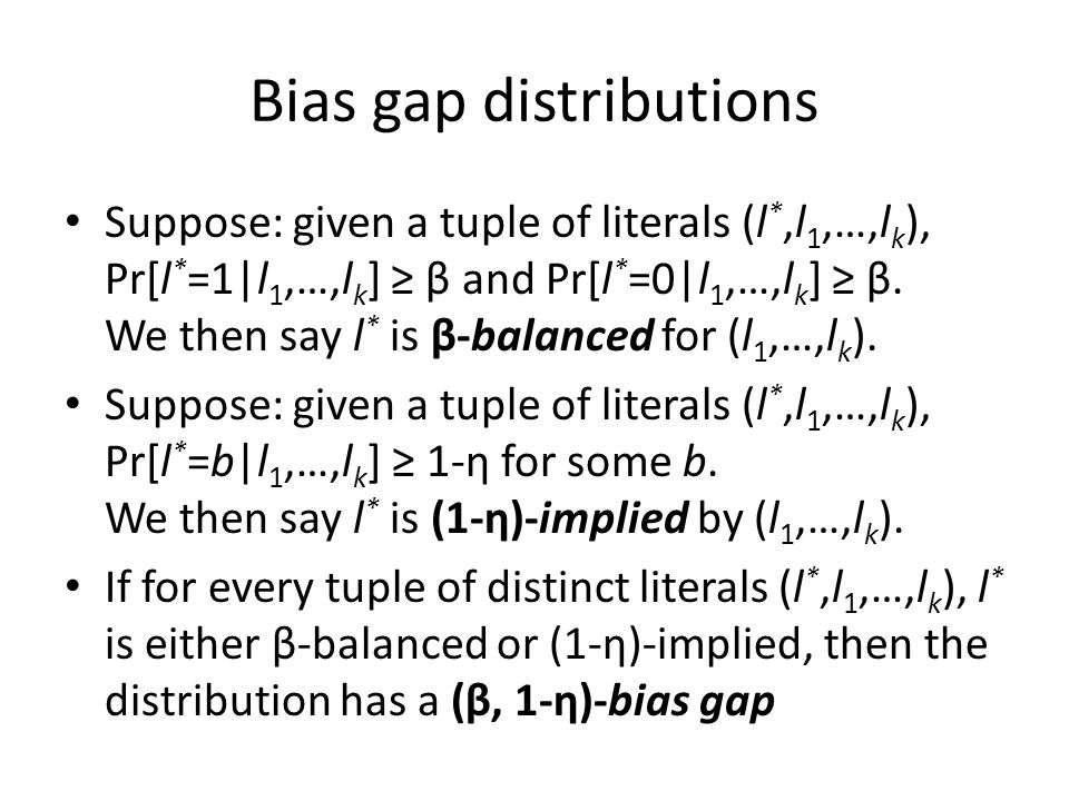 Bias gap distributions Suppose: given a tuple of literals (l *,l 1,…,l k ), Pr[l * =1|l 1,…,l k ] ≥ β and Pr[l * =0|l 1,…,l k ] ≥ β. We then say l * i