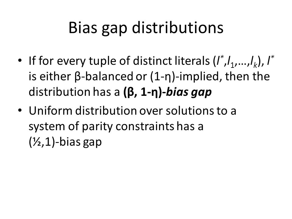 Bias gap distributions If for every tuple of distinct literals (l *,l 1,…,l k ), l * is either β-balanced or (1-η)-implied, then the distribution has