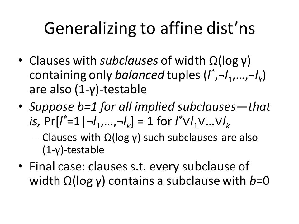 Generalizing to affine dist'ns Clauses with subclauses of width Ω(log γ) containing only balanced tuples (l *,¬l 1,…,¬l k ) are also (1-γ)-testable Su