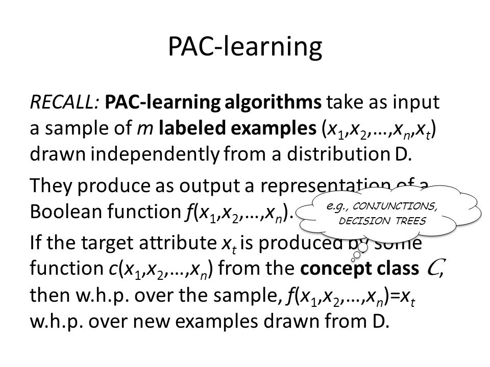 PAC-learning RECALL: PAC-learning algorithms take as input a sample of m labeled examples (x 1,x 2,…,x n,x t ) drawn independently from a distribution