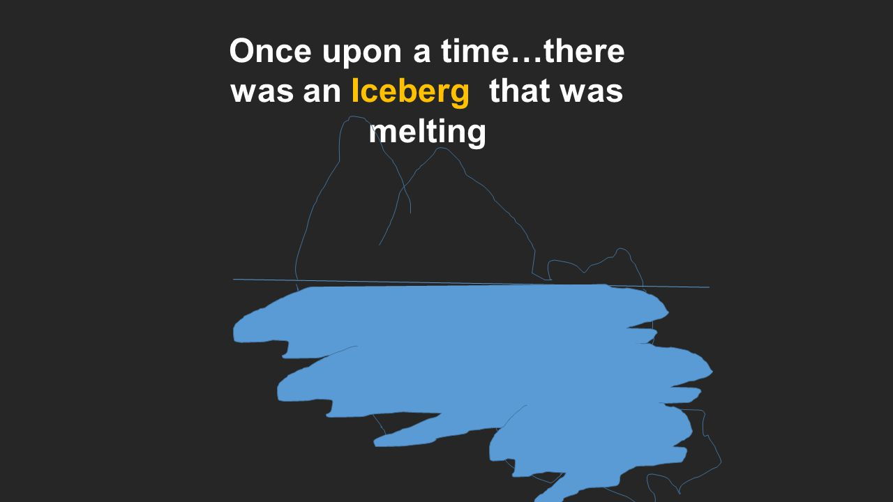 Once upon a time…there was an Iceberg that was melting