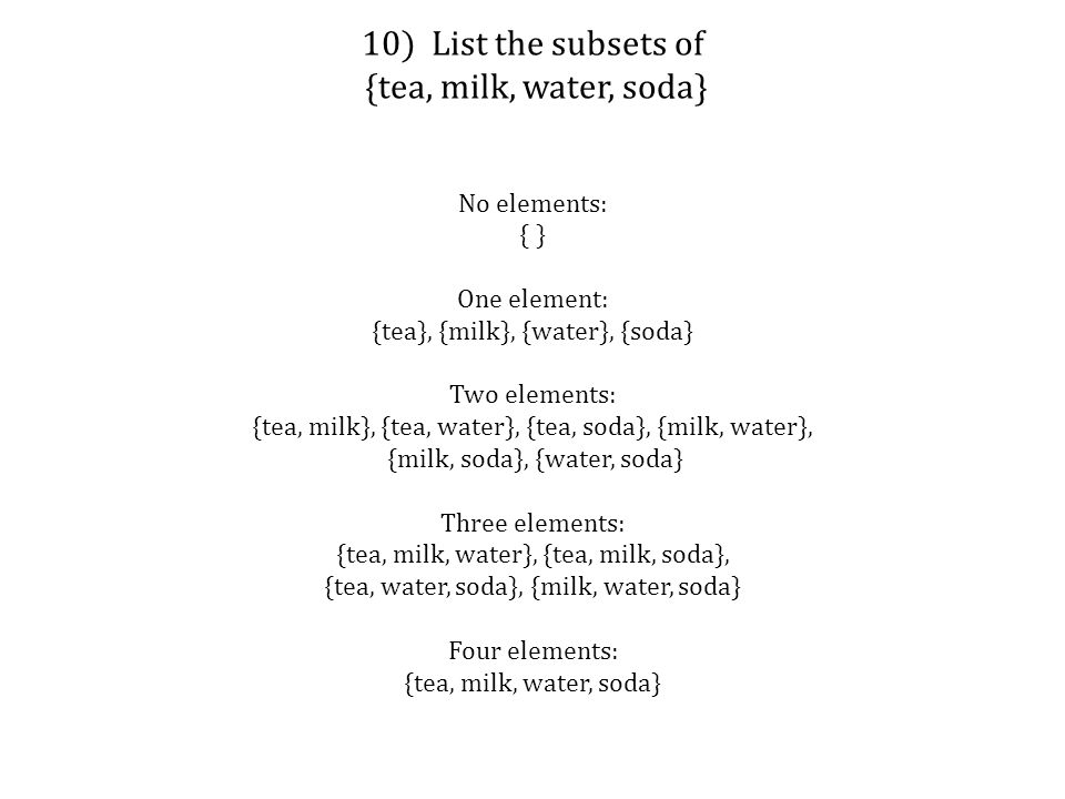 No elements: { } One element: {tea}, {milk}, {water}, {soda} Two elements: {tea, milk}, {tea, water}, {tea, soda}, {milk, water}, {milk, soda}, {water, soda} Three elements: {tea, milk, water}, {tea, milk, soda}, {tea, water, soda}, {milk, water, soda} Four elements: {tea, milk, water, soda}